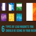 6 Types of Lead Magnets You Should Be Using in Your Business