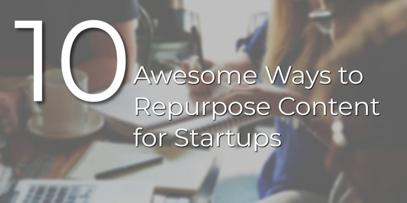 10 Awesome Ways of Content Repurposing for Startups