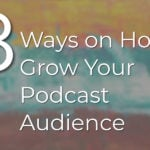 18 Ways on How to Grow Your Podcast Audience