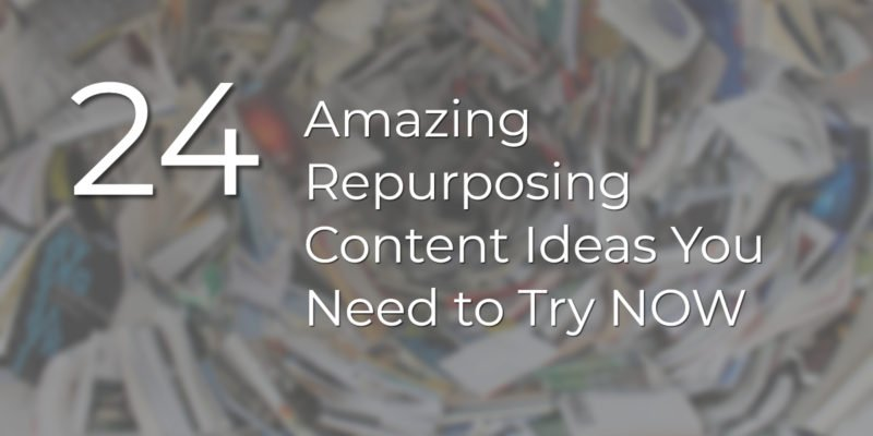 24 Amazing Repurposing Content Ideas You Need to Try NOW