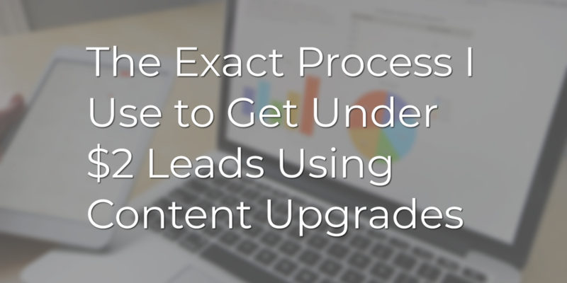The Exact Process I Use to Get Under $2 Leads Using Content Upgrades