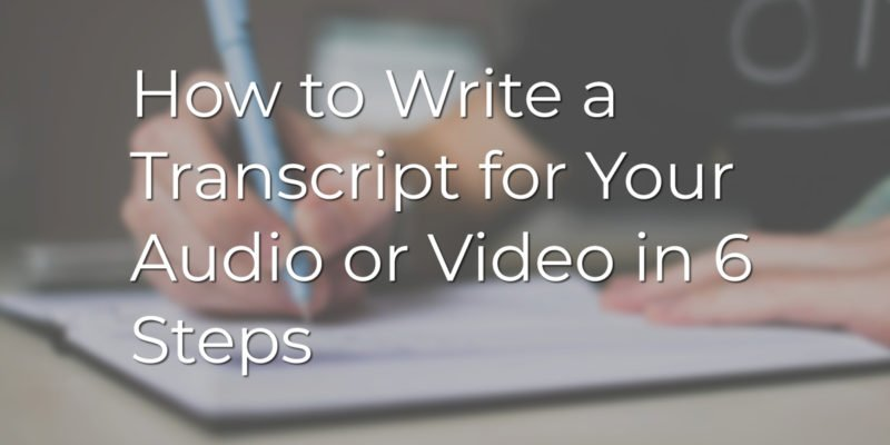 How to Write a Transcript for Your Audio or Video in 6 Steps