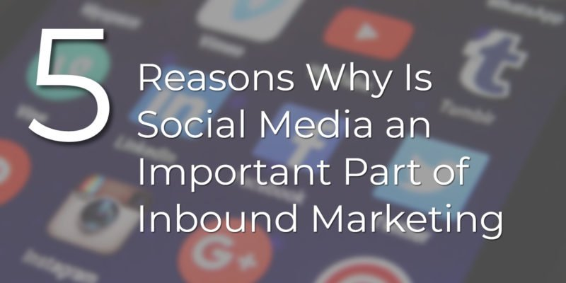 5 Reasons Why Is Social Media an Important Part of Inbound Marketing