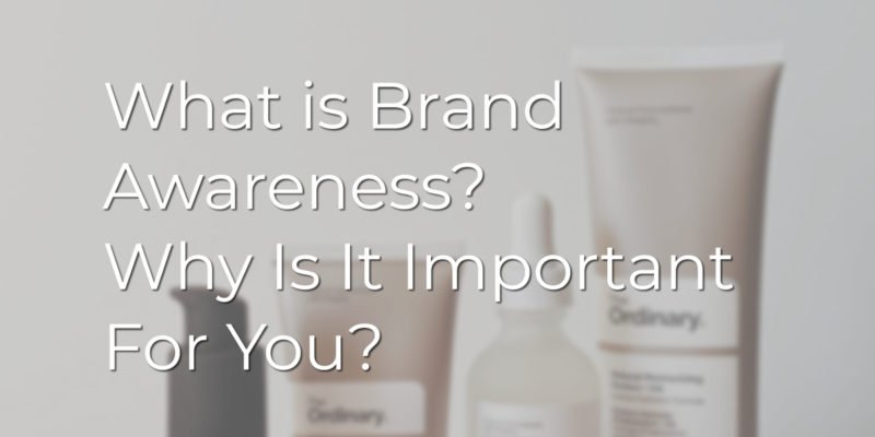 What is Brand Awareness? Why Is It Important For You?