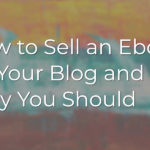 How to Sell an Ebook on Your Blog and Why You Should