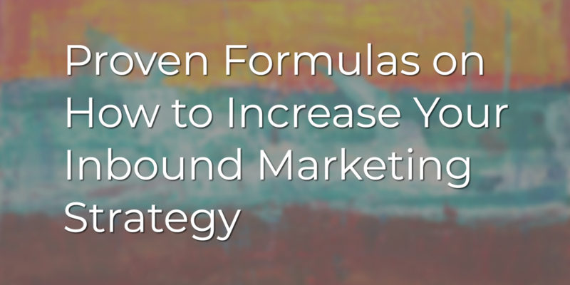 Proven Formulas on How to Increase Your Inbound Marketing Strategy
