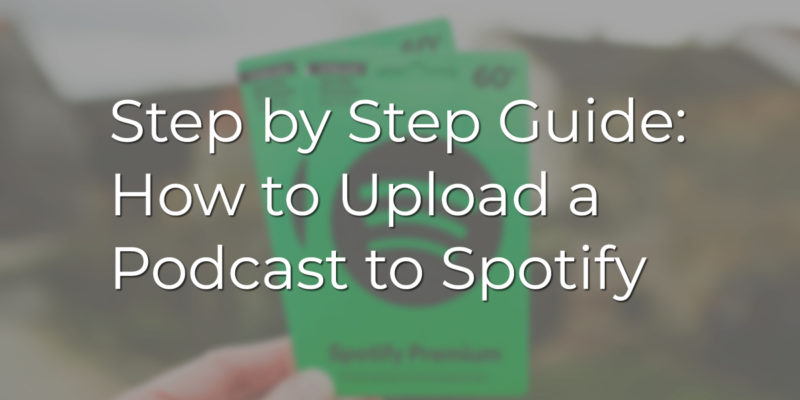 Step by Step Guide: How to Upload a Podcast to Spotify