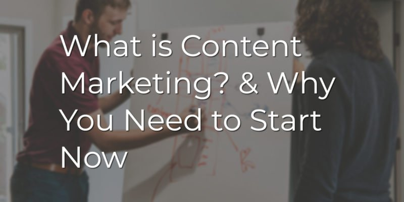 What is Content Marketing? & Why You Need to Start Now